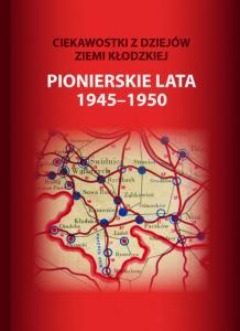 """""""Ciekawostki z ziemi kłodzkiej. Pionierskie lat 1945-1950"""""""